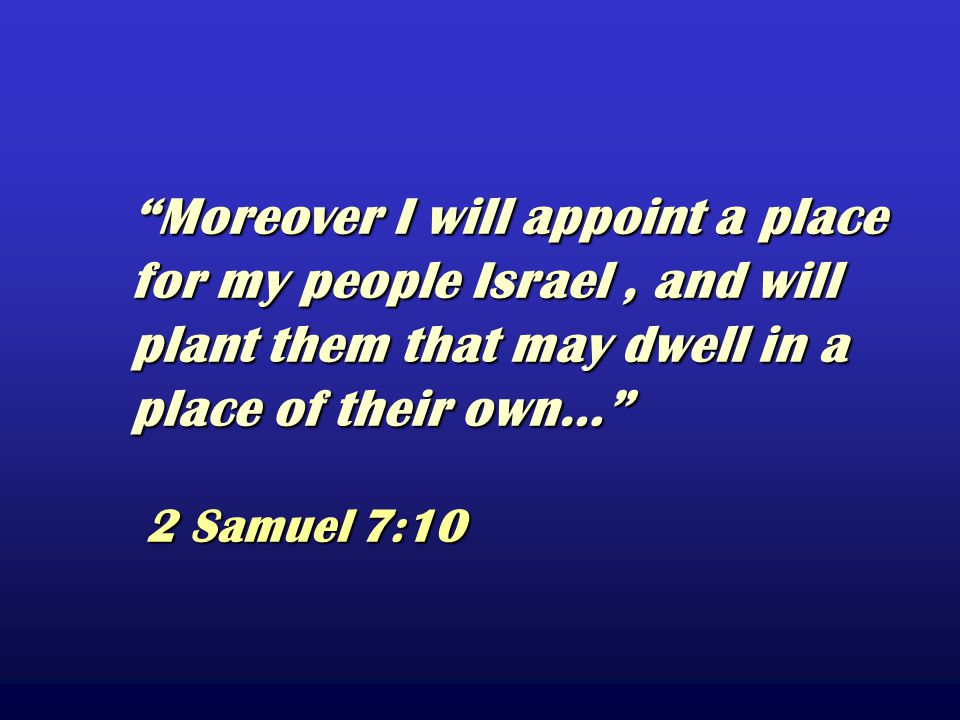 Moreover I will appoint a place for my people Israel, and will plant them that may dwell in a place of their own… 2 Samuel 7:10 Moreover I will appoint a place for my people Israel, and will plant them that may dwell in a place of their own… 2 Samuel 7:10