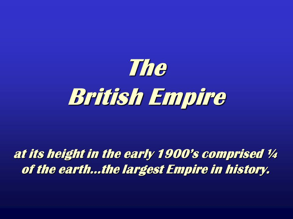 The British Empire at its height in the early 1900's comprised ¼ of the earth...the largest Empire in history.