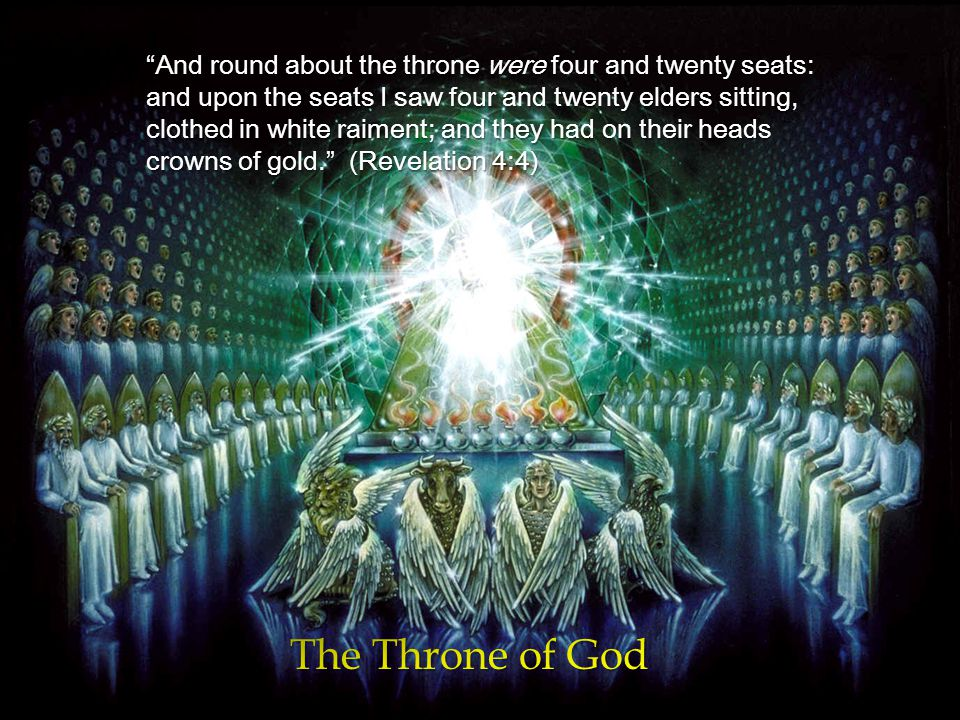 And round about the throne were four and twenty seats: and upon the seats I saw four and twenty elders sitting, clothed in white raiment; and they had on their heads crowns of gold. (Revelation 4:4)