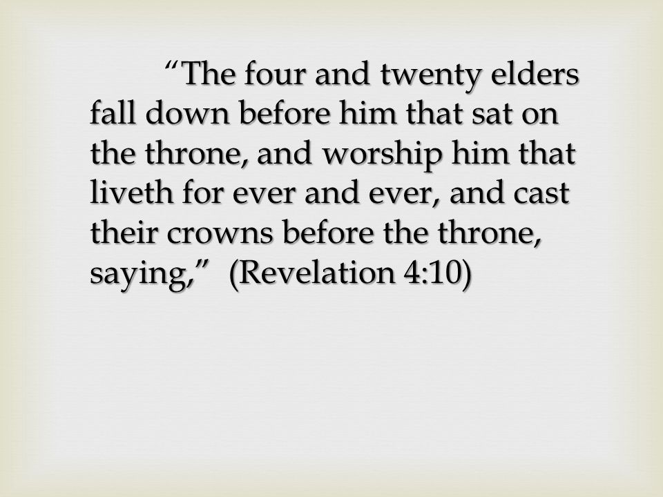 The four and twenty elders fall down before him that sat on the throne, and worship him that liveth for ever and ever, and cast their crowns before the throne, saying, (Revelation 4:10) The four and twenty elders fall down before him that sat on the throne, and worship him that liveth for ever and ever, and cast their crowns before the throne, saying, (Revelation 4:10)