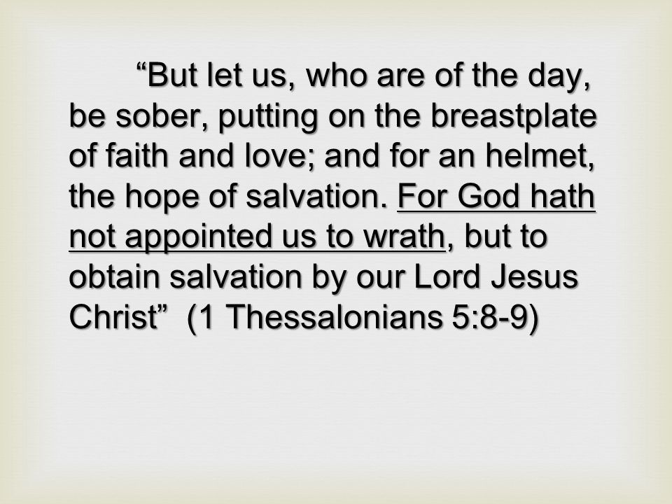 But let us, who are of the day, be sober, putting on the breastplate of faith and love; and for an helmet, the hope of salvation.