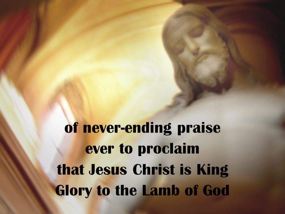 of never-ending praise ever to proclaim that Jesus Christ is King Glory to the Lamb of God