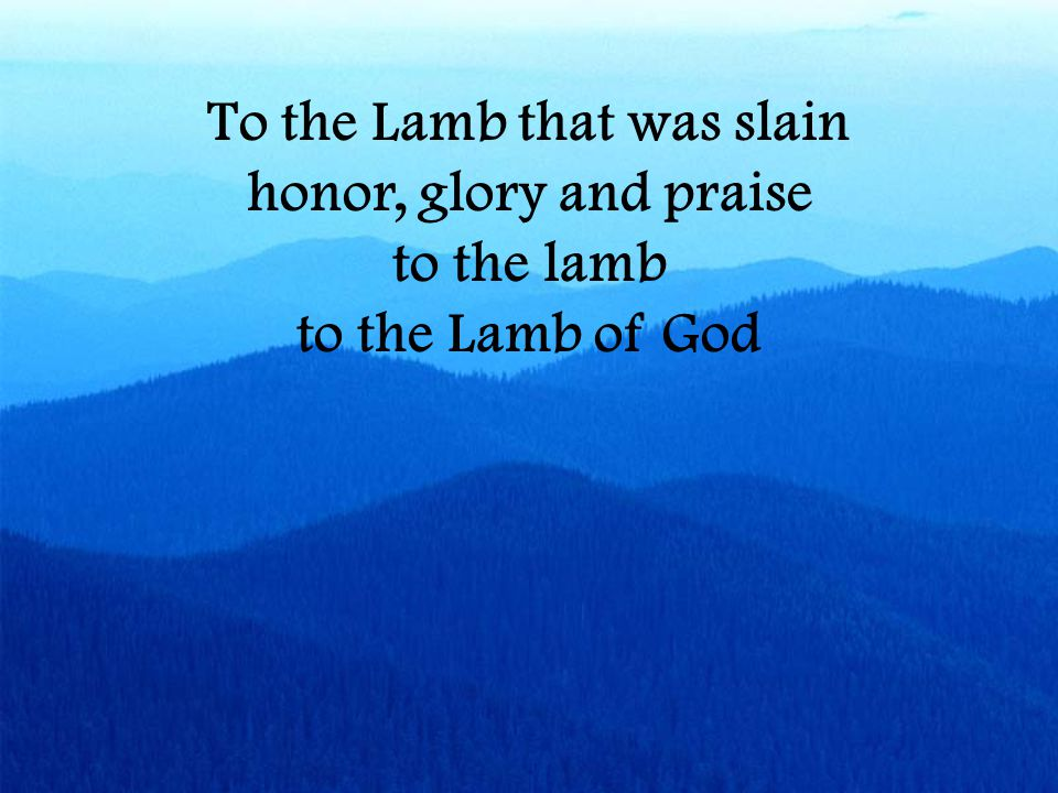 To the Lamb that was slain honor, glory and praise to the lamb to the Lamb of God