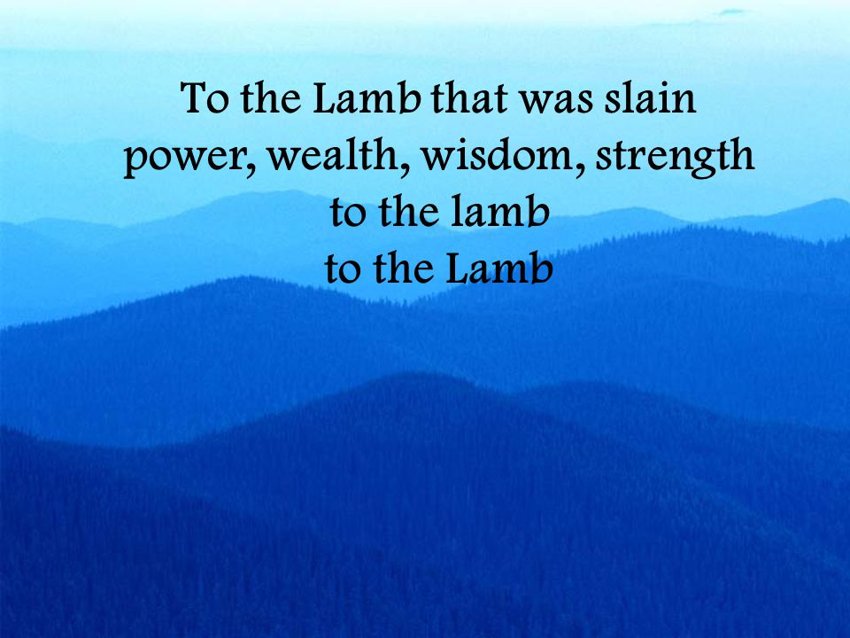 To the Lamb that was slain power, wealth, wisdom, strength to the lamb to the Lamb