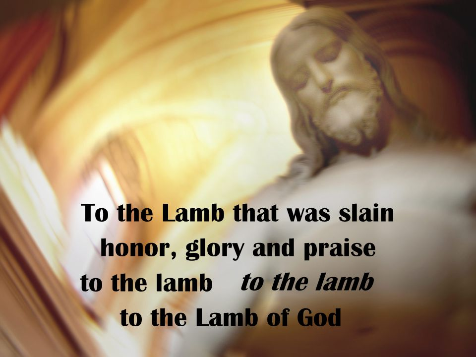 To the Lamb that was slain honor, glory and praise to the lamb to the Lamb of God to the lamb
