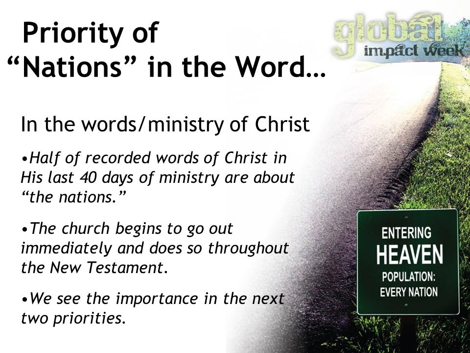 Priority of Nations in the Word… In the words/ministry of Christ Half of recorded words of Christ in His last 40 days of ministry are about the nations. The church begins to go out immediately and does so throughout the New Testament.