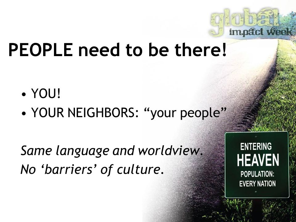 "PEOPLE need to be there! YOU! YOUR NEIGHBORS: ""your people"" Same language and worldview. No 'barriers' of culture."