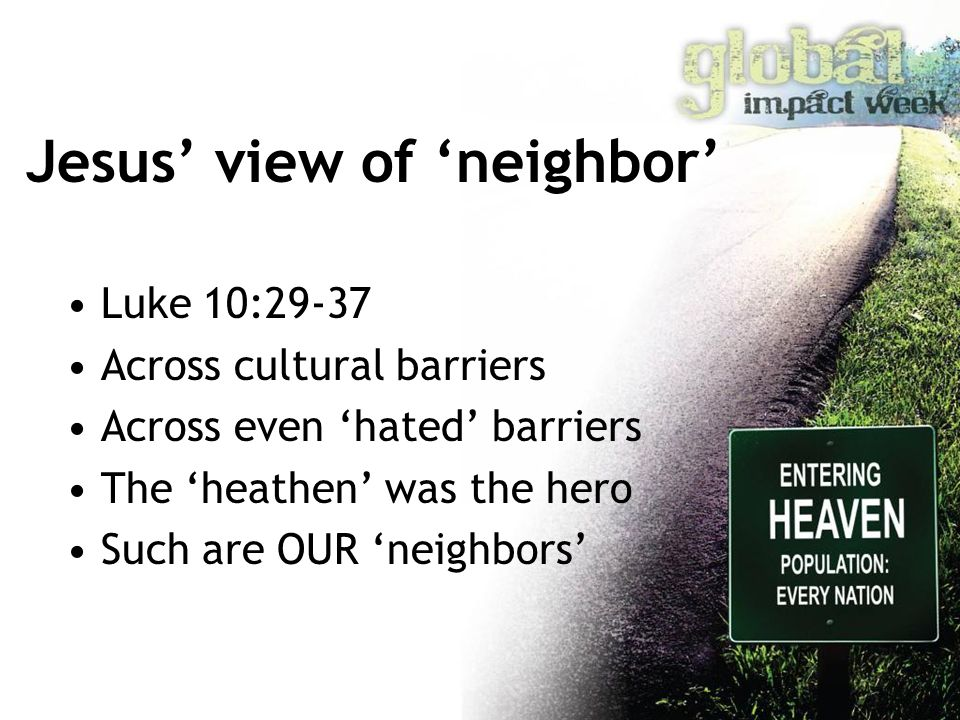 Jesus' view of 'neighbor' Luke 10:29-37 Across cultural barriers Across even 'hated' barriers The 'heathen' was the hero Such are OUR 'neighbors'