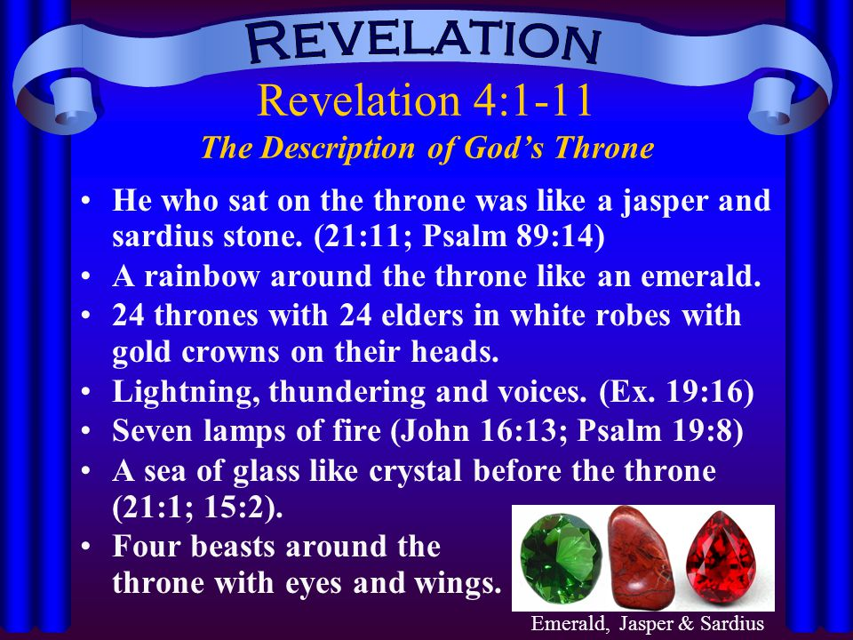 Revelation 4:1-11 The Description of God's Throne He who sat on the throne was like a jasper and sardius stone. (21:11; Psalm 89:14) A rainbow around