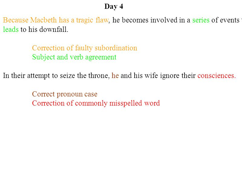 Day 4 Because Macbeth has a tragic flaw, he becomes involved in a series of events that leads to his downfall. Correction of faulty subordination Subj