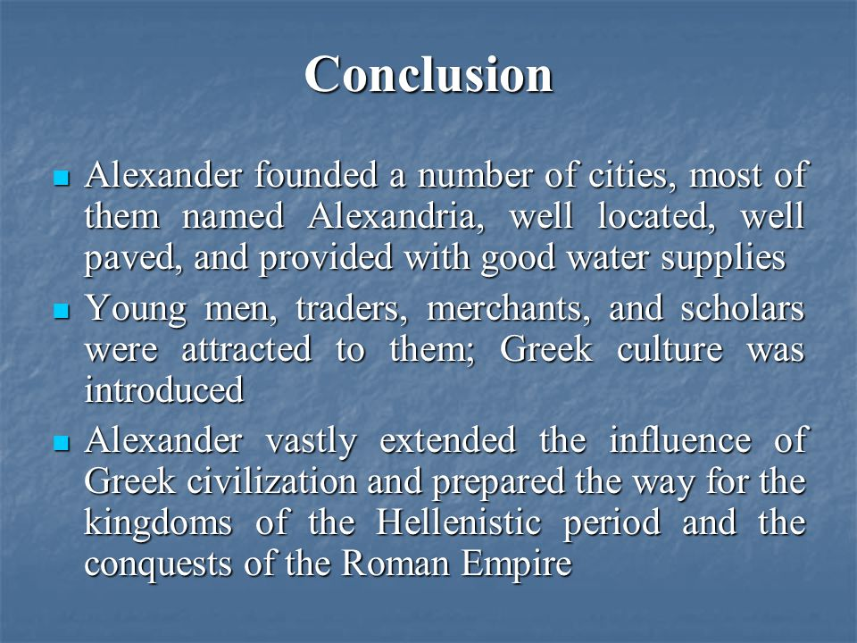 Conclusion Alexander founded a number of cities, most of them named Alexandria, well located, well paved, and provided with good water supplies Alexander founded a number of cities, most of them named Alexandria, well located, well paved, and provided with good water supplies Young men, traders, merchants, and scholars were attracted to them; Greek culture was introduced Young men, traders, merchants, and scholars were attracted to them; Greek culture was introduced Alexander vastly extended the influence of Greek civilization and prepared the way for the kingdoms of the Hellenistic period and the conquests of the Roman Empire Alexander vastly extended the influence of Greek civilization and prepared the way for the kingdoms of the Hellenistic period and the conquests of the Roman Empire