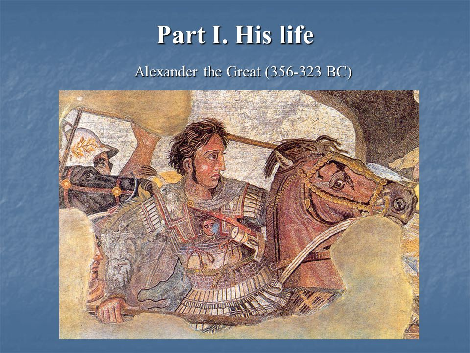 Part I. His life Alexander the Great (356-323 BC)