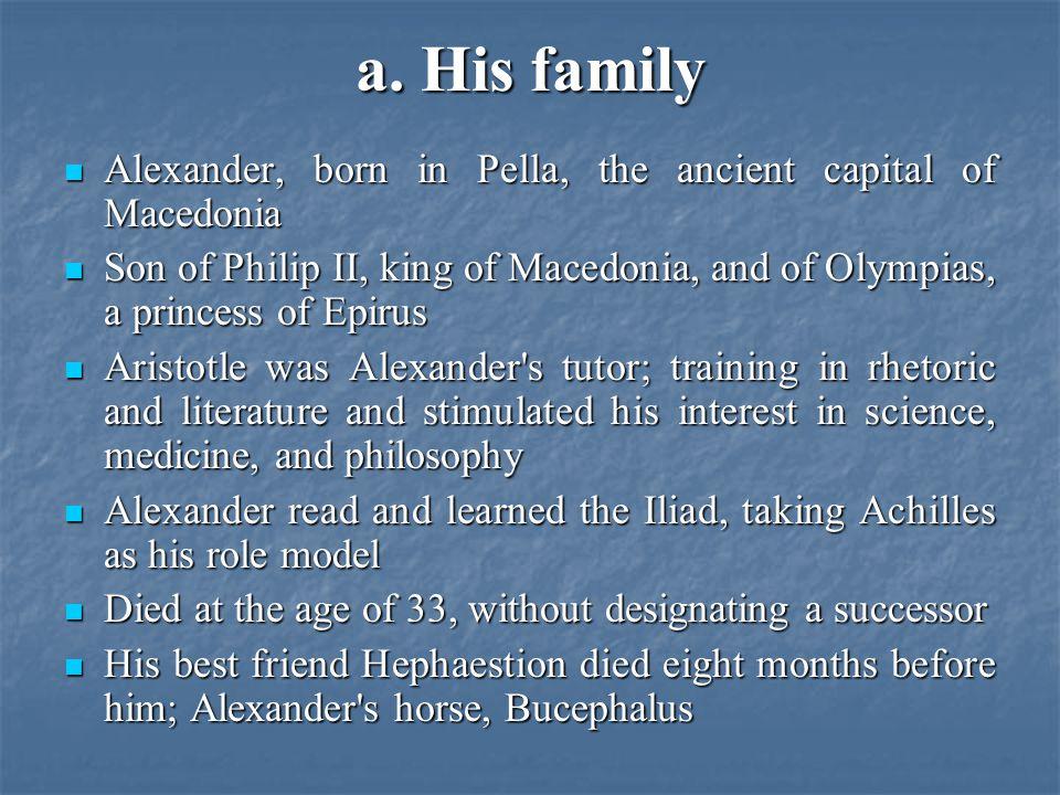 a. His family Alexander, born in Pella, the ancient capital of Macedonia Alexander, born in Pella, the ancient capital of Macedonia Son of Philip II,