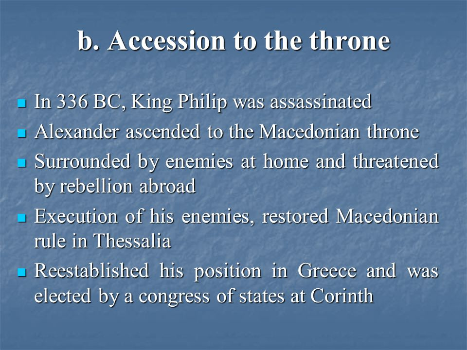 b. Accession to the throne In 336 BC, King Philip was assassinated In 336 BC, King Philip was assassinated Alexander ascended to the Macedonian throne