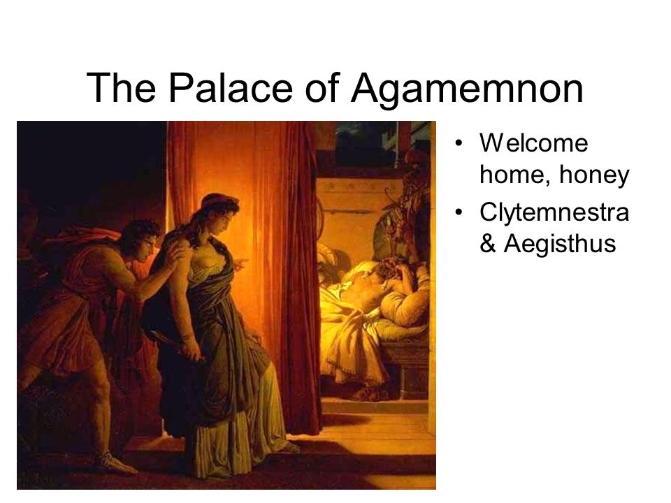 The Palace of Agamemnon Welcome home, honey Clytemnestra & Aegisthus