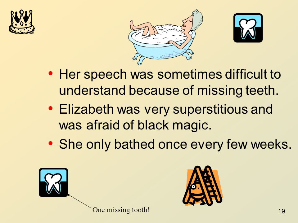 19 Her speech was sometimes difficult to understand because of missing teeth. Elizabeth was very superstitious and was afraid of black magic. She only