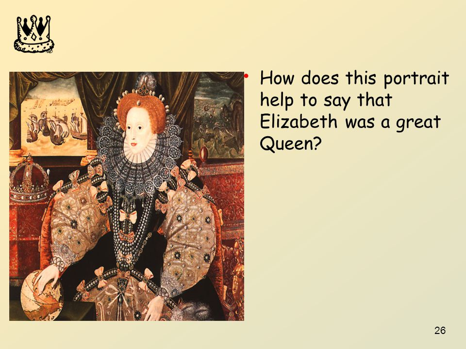 26 How does this portrait help to say that Elizabeth was a great Queen?