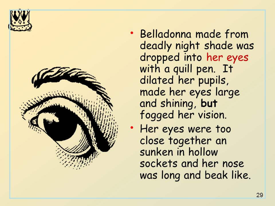 29 Belladonna made from deadly night shade was dropped into her eyes with a quill pen. It dilated her pupils, made her eyes large and shining, but fog
