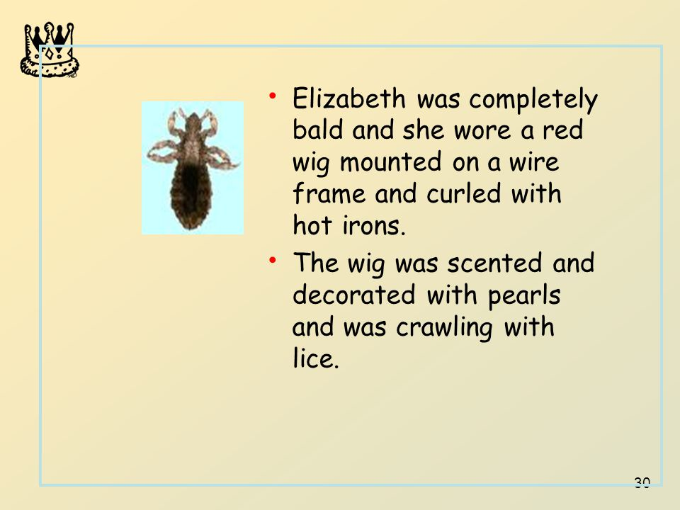 30 Elizabeth was completely bald and she wore a red wig mounted on a wire frame and curled with hot irons. The wig was scented and decorated with pear