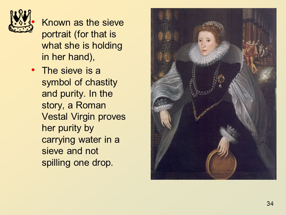 34 Known as the sieve portrait (for that is what she is holding in her hand), The sieve is a symbol of chastity and purity. In the story, a Roman Vest