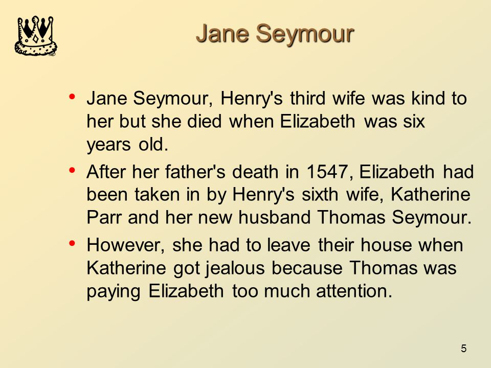 5 Jane Seymour Jane Seymour, Henry s third wife was kind to her but she died when Elizabeth was six years old.