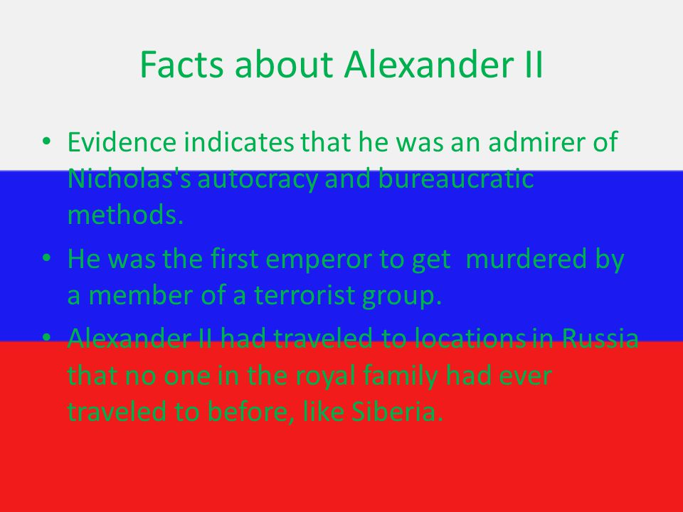 Facts about Alexander II Evidence indicates that he was an admirer of Nicholas s autocracy and bureaucratic methods.