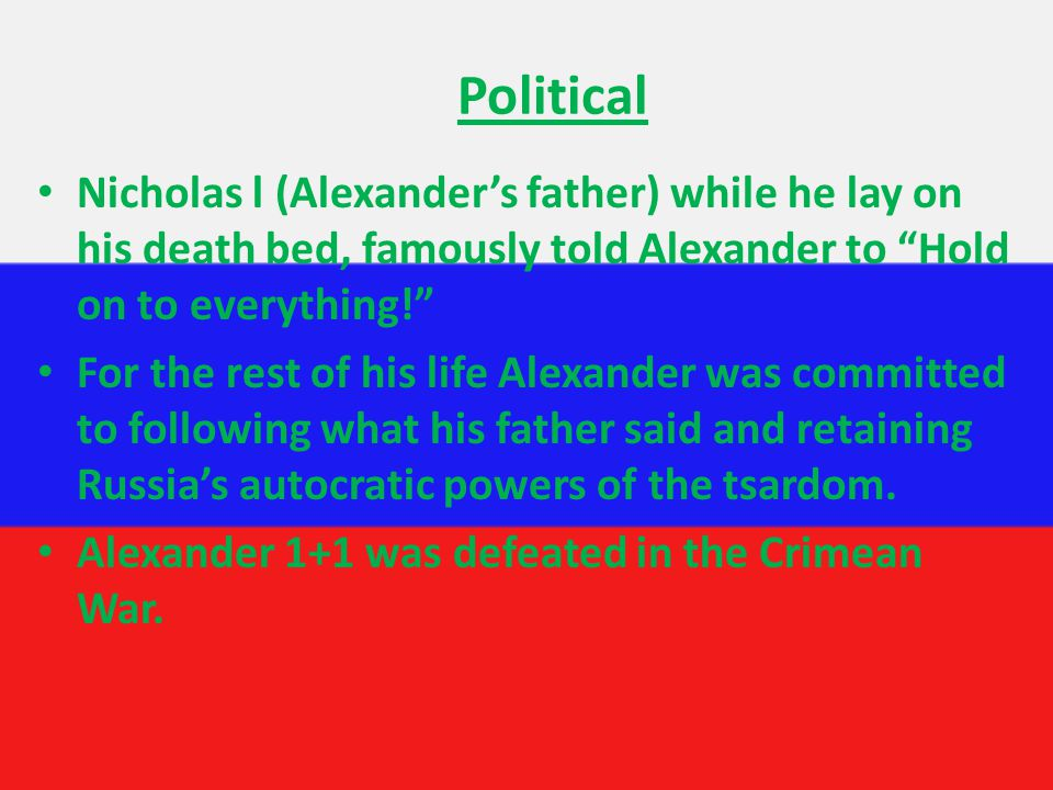 Political Nicholas l (Alexander's father) while he lay on his death bed, famously told Alexander to Hold on to everything! For the rest of his life Alexander was committed to following what his father said and retaining Russia's autocratic powers of the tsardom.
