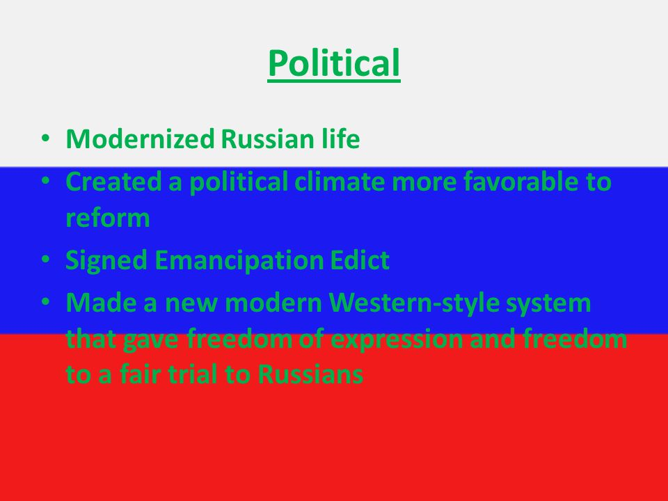 Political Modernized Russian life Created a political climate more favorable to reform Signed Emancipation Edict Made a new modern Western-style system that gave freedom of expression and freedom to a fair trial to Russians