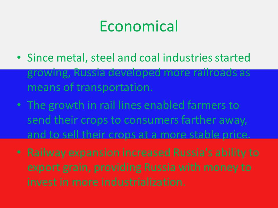 Economical Since metal, steel and coal industries started growing, Russia developed more railroads as means of transportation.