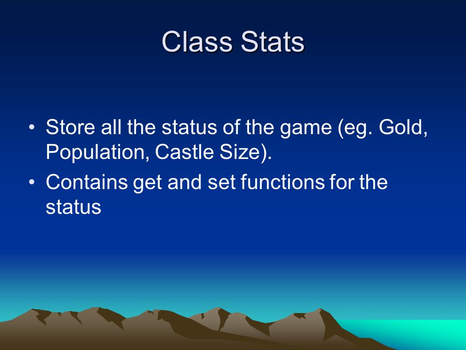 Class Stats Store all the status of the game (eg. Gold, Population, Castle Size).
