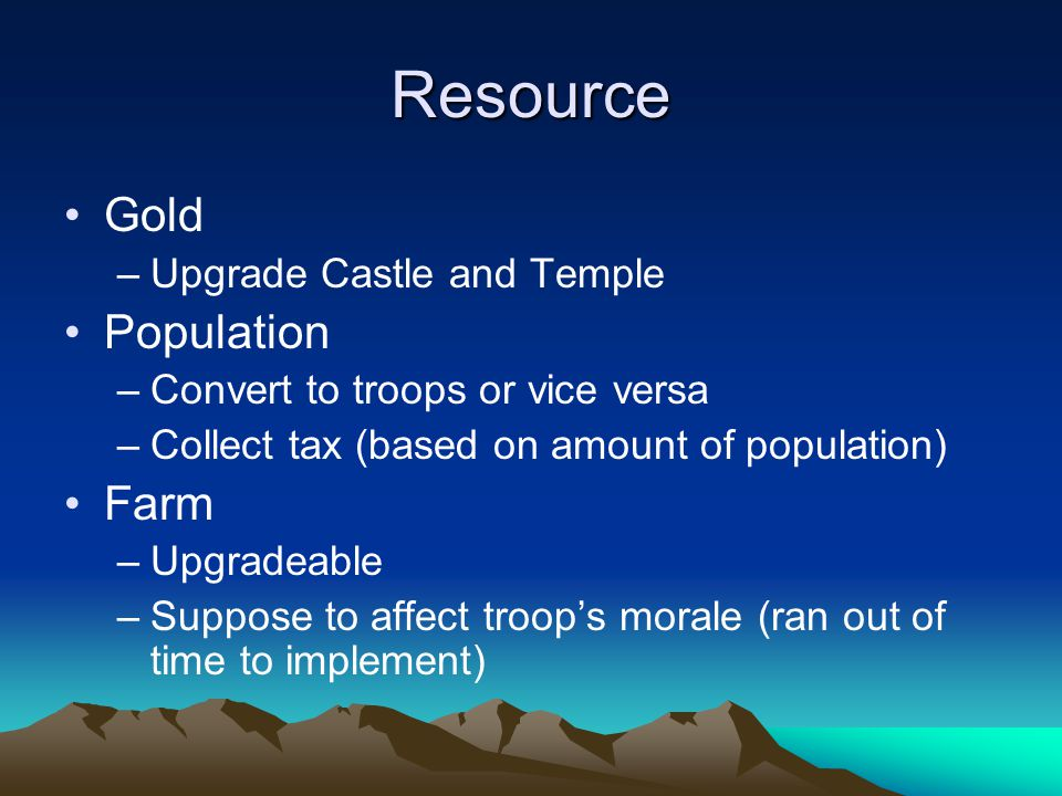 Resource Gold –Upgrade Castle and Temple Population –Convert to troops or vice versa –Collect tax (based on amount of population) Farm –Upgradeable –Suppose to affect troop's morale (ran out of time to implement)
