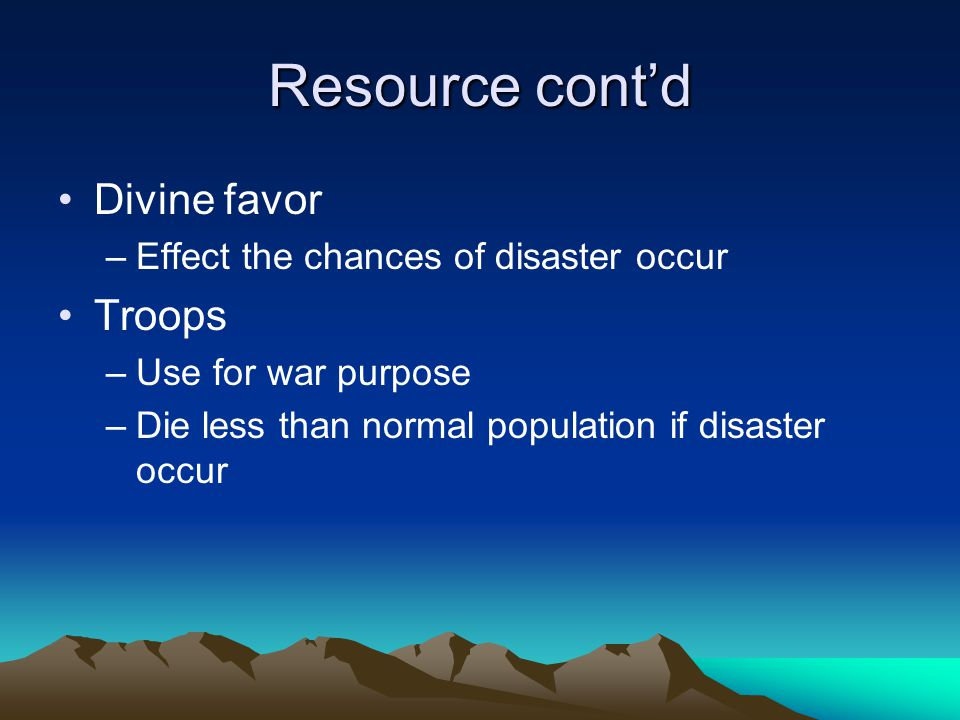 Resource cont'd Divine favor –Effect the chances of disaster occur Troops –Use for war purpose –Die less than normal population if disaster occur
