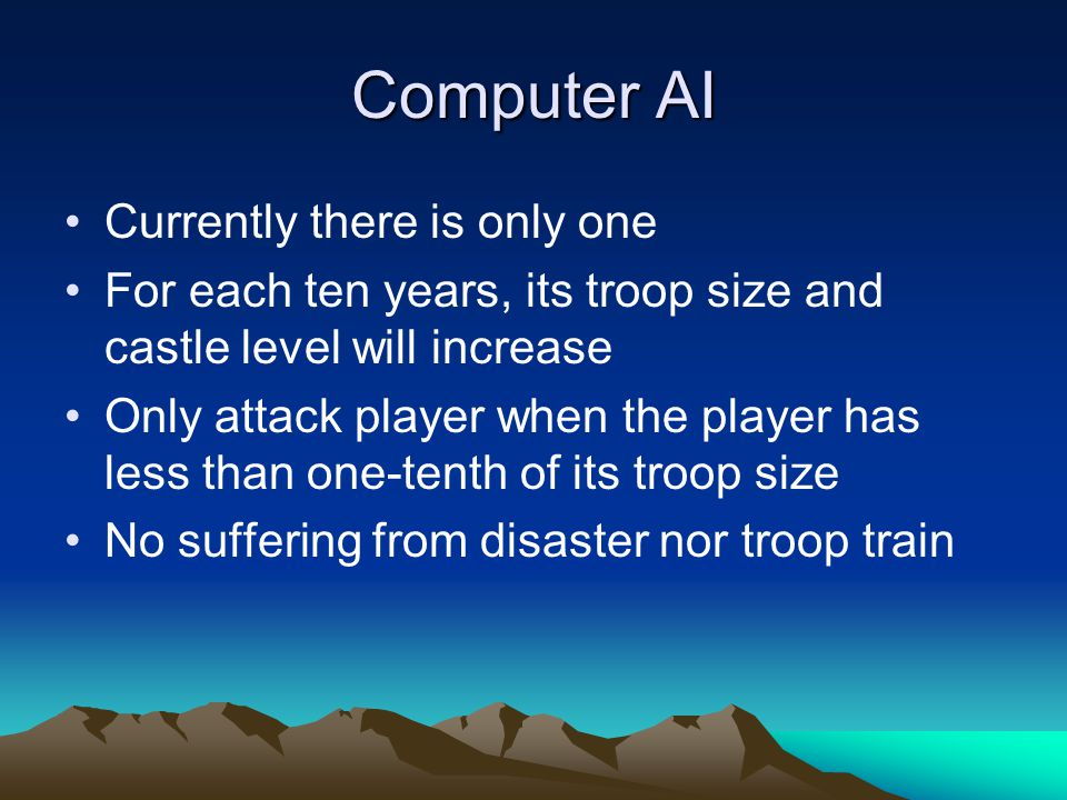 Computer AI Currently there is only one For each ten years, its troop size and castle level will increase Only attack player when the player has less than one-tenth of its troop size No suffering from disaster nor troop train