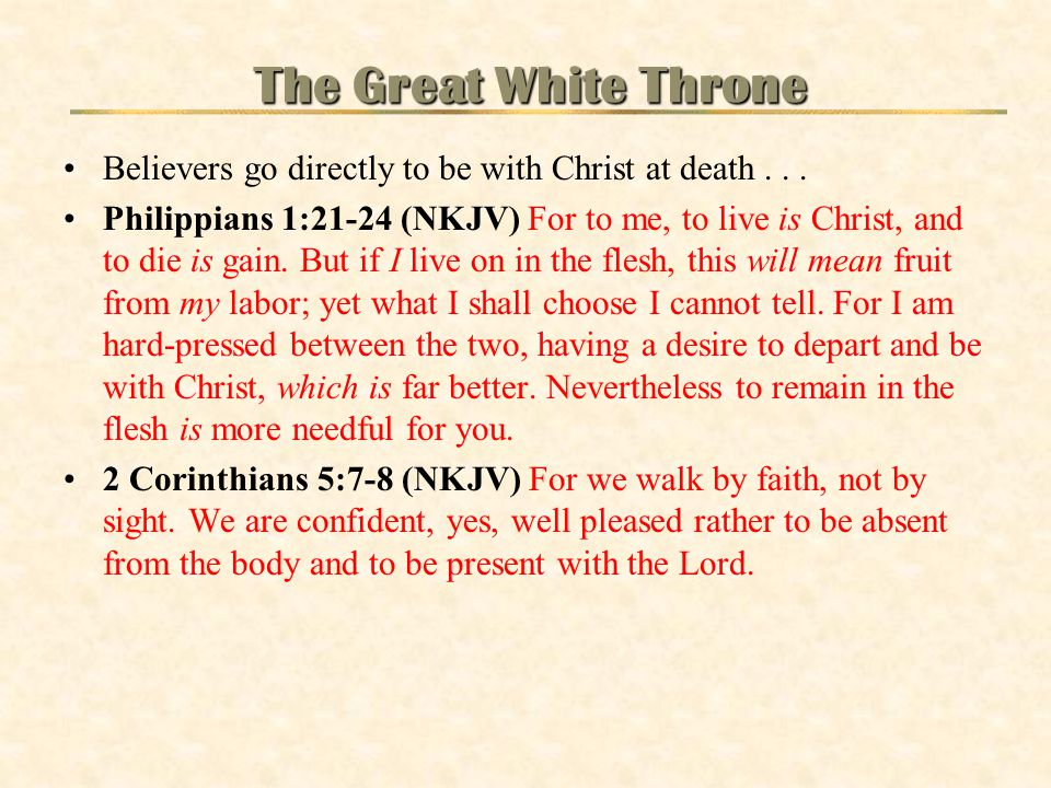Believers go directly to be with Christ at death... Philippians 1:21-24 (NKJV) For to me, to live is Christ, and to die is gain. But if I live on in t
