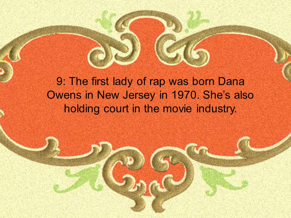 9: The first lady of rap was born Dana Owens in New Jersey in 1970.