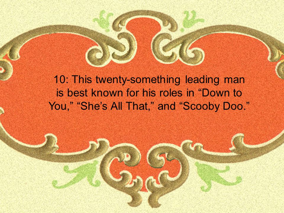 10: This twenty-something leading man is best known for his roles in Down to You, She's All That, and Scooby Doo.