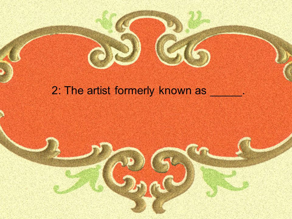2: The artist formerly known as _____.