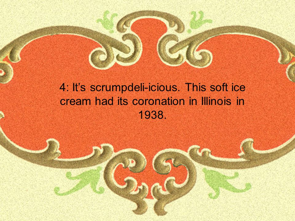 4: It's scrumpdeli-icious. This soft ice cream had its coronation in Illinois in 1938.