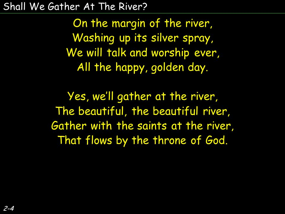 2-4 On the margin of the river, Washing up its silver spray, We will talk and worship ever, All the happy, golden day.