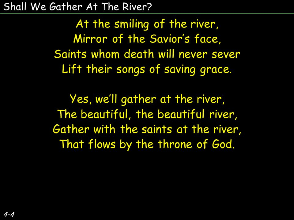 4-4 At the smiling of the river, Mirror of the Savior's face, Saints whom death will never sever Lift their songs of saving grace.