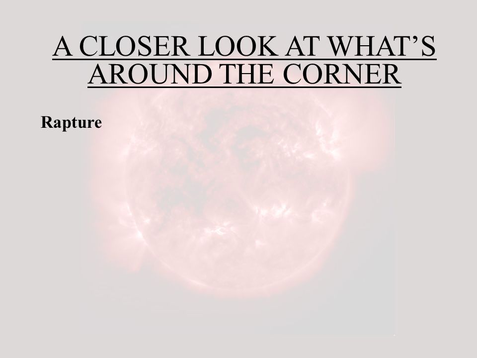 A CLOSER LOOK AT WHAT'S AROUND THE CORNER Rapture First, there will be the resurrection of those who sleep in Jesus.