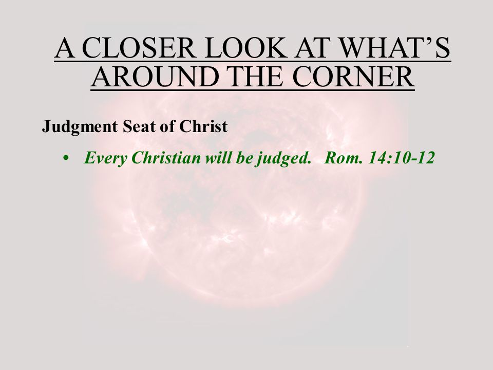 A CLOSER LOOK AT WHAT'S AROUND THE CORNER Judgment Seat of Christ Every Christian will be judged.