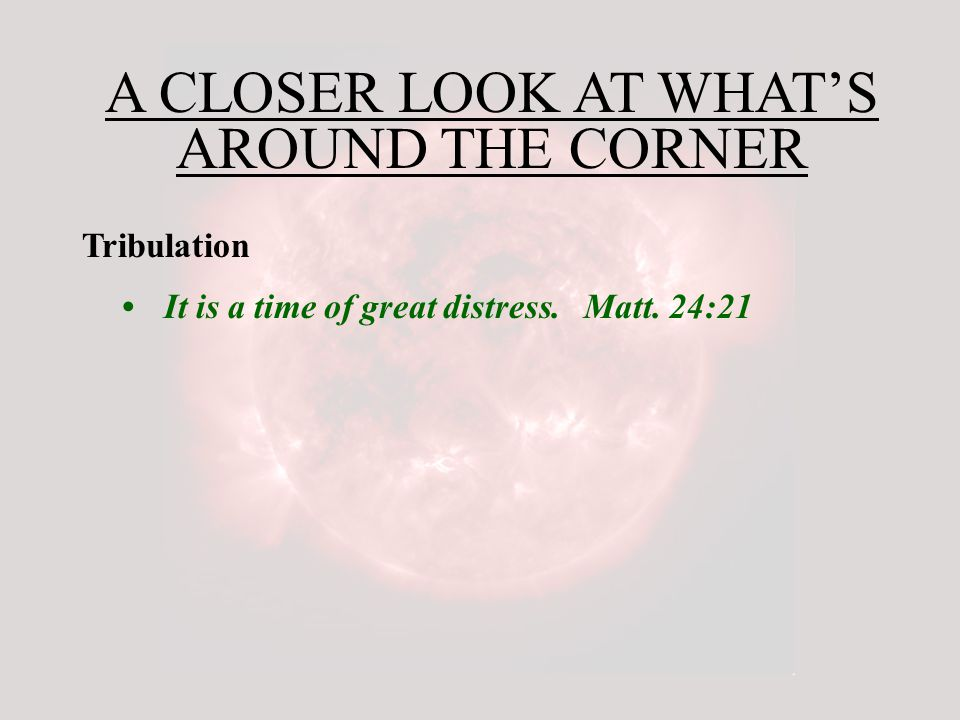 A CLOSER LOOK AT WHAT'S AROUND THE CORNER Tribulation It is a time of great distress.