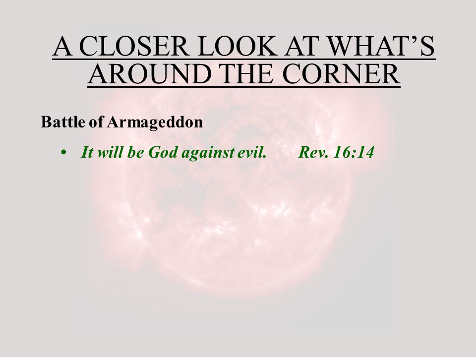 A CLOSER LOOK AT WHAT'S AROUND THE CORNER Battle of Armageddon It will be God against evil.Rev.