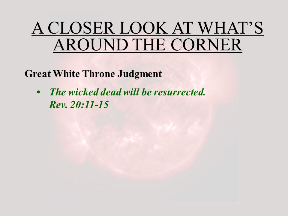 A CLOSER LOOK AT WHAT'S AROUND THE CORNER Great White Throne Judgment The wicked dead will be resurrected.