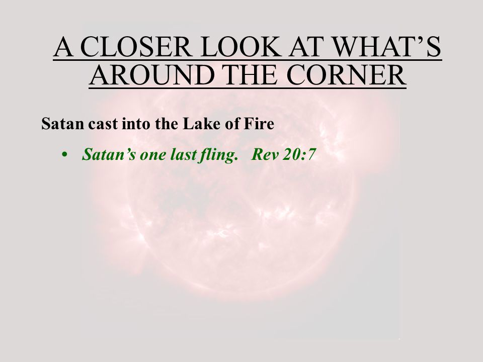 A CLOSER LOOK AT WHAT'S AROUND THE CORNER Satan cast into the Lake of Fire Satan's one last fling.
