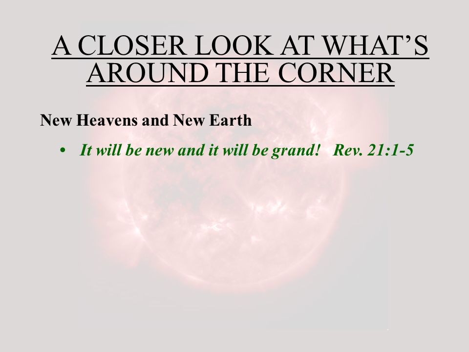 A CLOSER LOOK AT WHAT'S AROUND THE CORNER New Heavens and New Earth It will be new and it will be grand.
