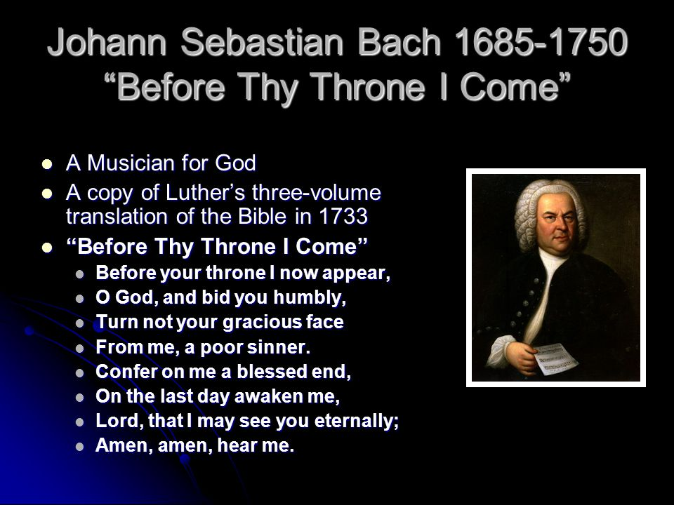 Johann Sebastian Bach 1685-1750 Before Thy Throne I Come A Musician for God A Musician for God A copy of Luther's three-volume translation of the Bible in 1733 A copy of Luther's three-volume translation of the Bible in 1733 Before Thy Throne I Come Before Thy Throne I Come Before your throne I now appear, Before your throne I now appear, O God, and bid you humbly, O God, and bid you humbly, Turn not your gracious face Turn not your gracious face From me, a poor sinner.