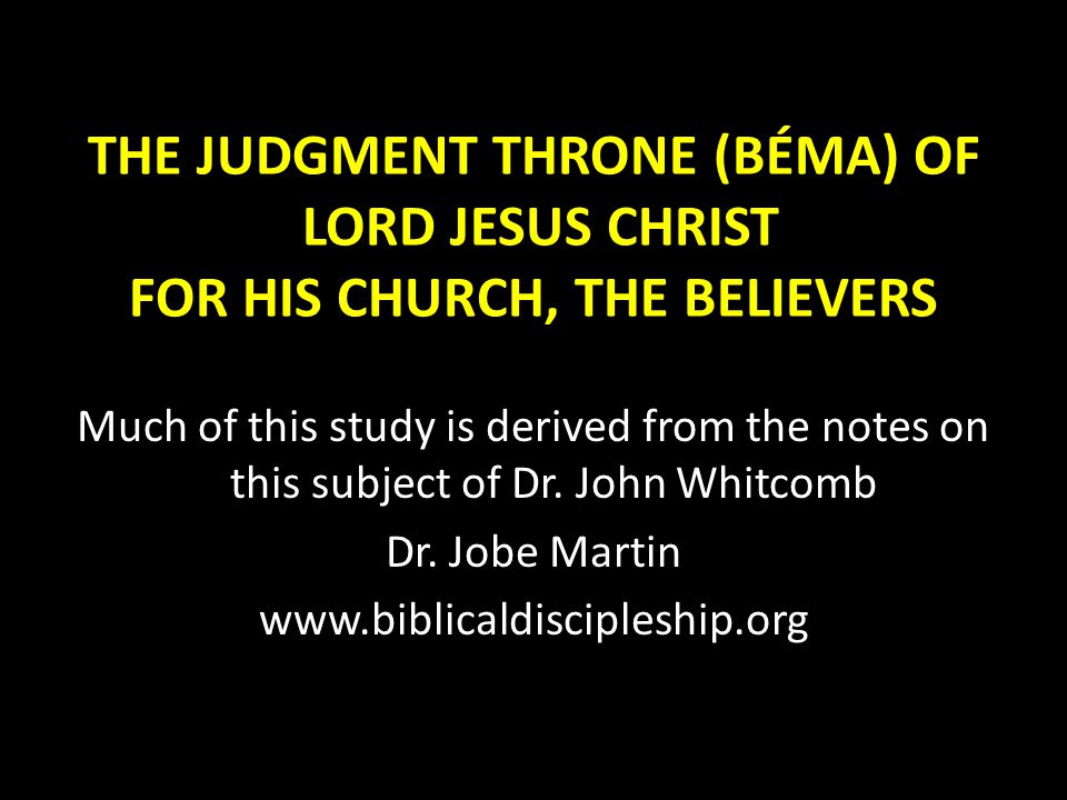 THE JUDGMENT THRONE (BÉMA) OF LORD JESUS CHRIST FOR HIS CHURCH, THE BELIEVERS Much of this study is derived from the notes on this subject of Dr.