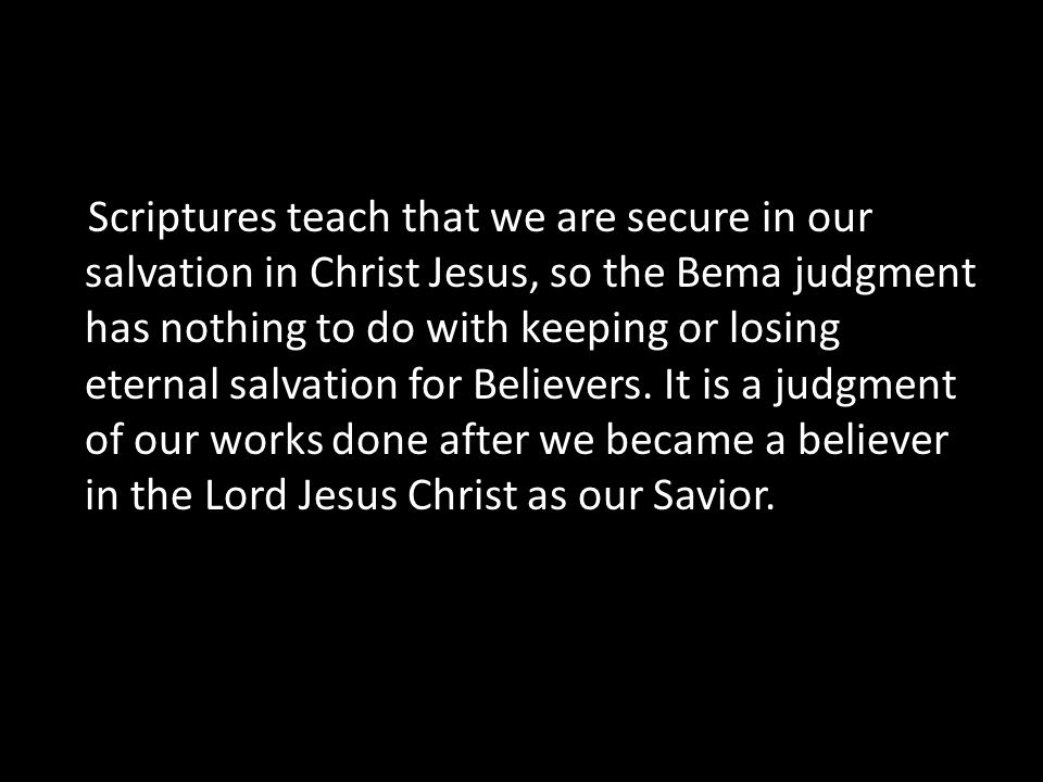 Scriptures teach that we are secure in our salvation in Christ Jesus, so the Bema judgment has nothing to do with keeping or losing eternal salvation for Believers.